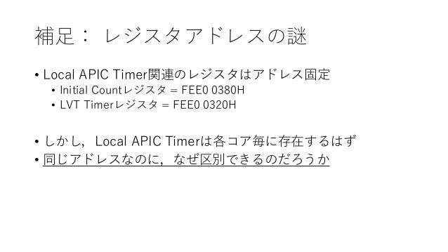 補足: レジスタアドレスの謎 • Local APIC Timer関連のレジスタはアドレス固定 • Initial Countレジスタ = FEE0 0380H • LVT Timerレジスタ = FEE0 0320H • しかし,Local ...