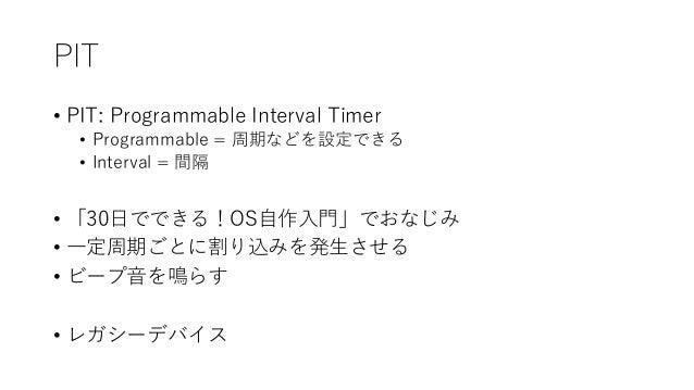 PIT • PIT: Programmable Interval Timer • Programmable = 周期などを設定できる • Interval = 間隔 • 「30日でできる!OS自作入門」でおなじみ • 一定周期ごとに割り込みを発...