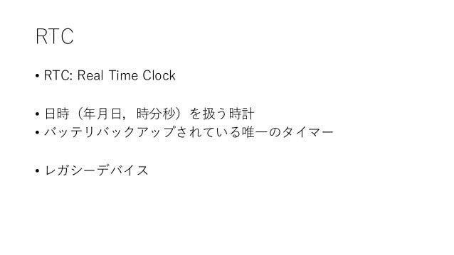 RTC • RTC: Real Time Clock • 日時(年月日,時分秒)を扱う時計 • バッテリバックアップされている唯一のタイマー • レガシーデバイス