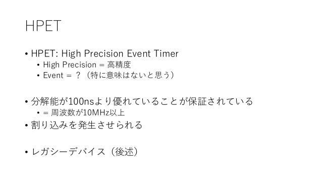HPET • HPET: High Precision Event Timer • High Precision = 高精度 • Event = ?(特に意味はないと思う) • 分解能が100nsより優れていることが保証されている • = 周波...