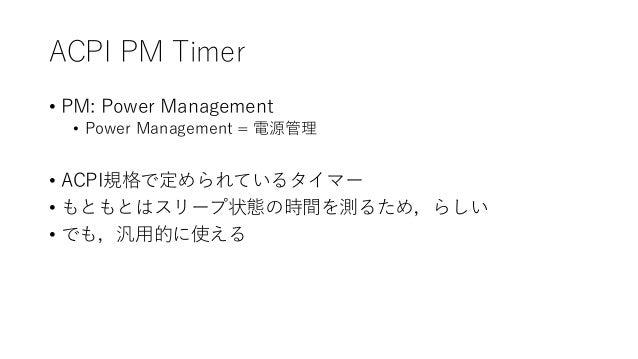 ACPI PM Timer • PM: Power Management • Power Management = 電源管理 • ACPI規格で定められているタイマー • もともとはスリープ状態の時間を測るため,らしい • でも,汎用的に使える