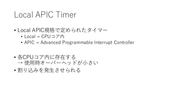 Local APIC Timer • Local APIC規格で定められたタイマー • Local = CPUコア内 • APIC = Advanced Programmable Interrupt Controller • 各CPUコア内に存...