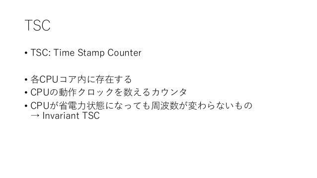 TSC • TSC: Time Stamp Counter • 各CPUコア内に存在する • CPUの動作クロックを数えるカウンタ • CPUが省電力状態になっても周波数が変わらないもの → Invariant TSC