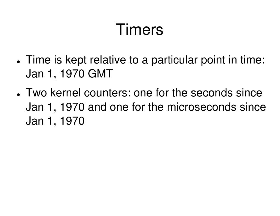 Timers Time is kept relative to a particular point in time: Jan 1, 1970 GMT Two kernel counters: one for the seconds since...