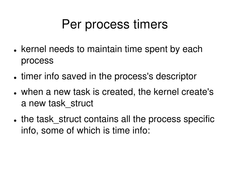 Per process timers kernel needs to maintain time spent by each process timer info saved in the process's descriptor when a...