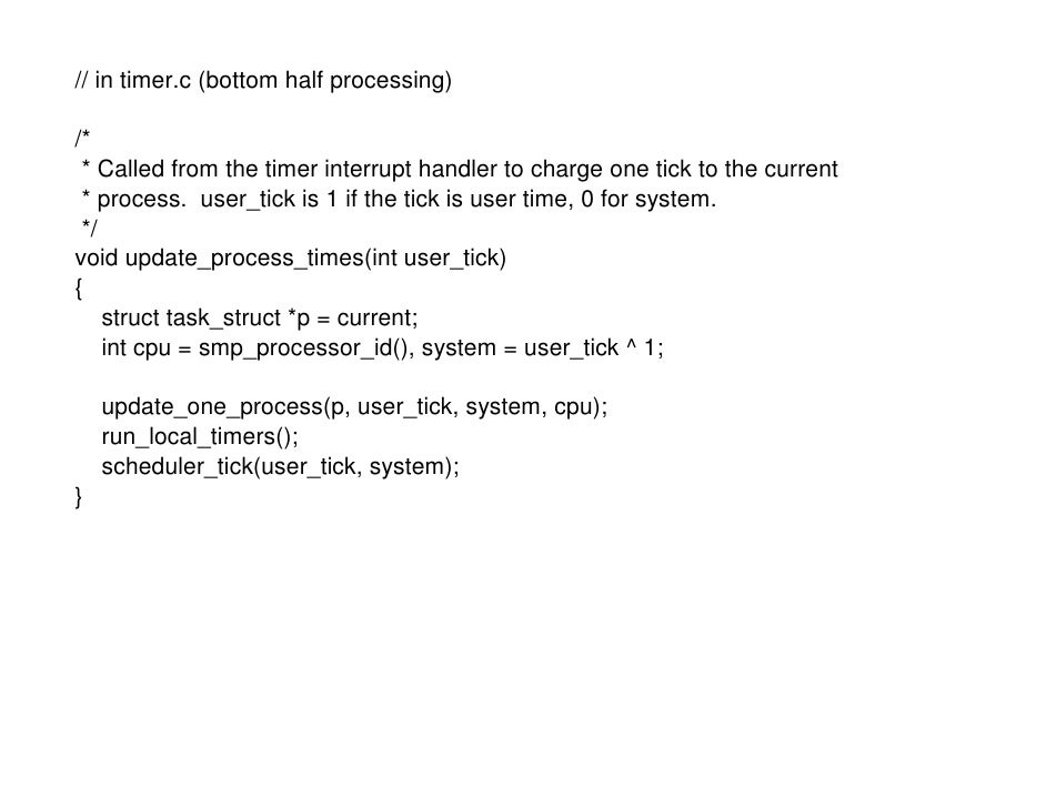 // in timer.c (bottom half processing)  /*  * Called from the timer interrupt handler to charge one tick to the current  *...