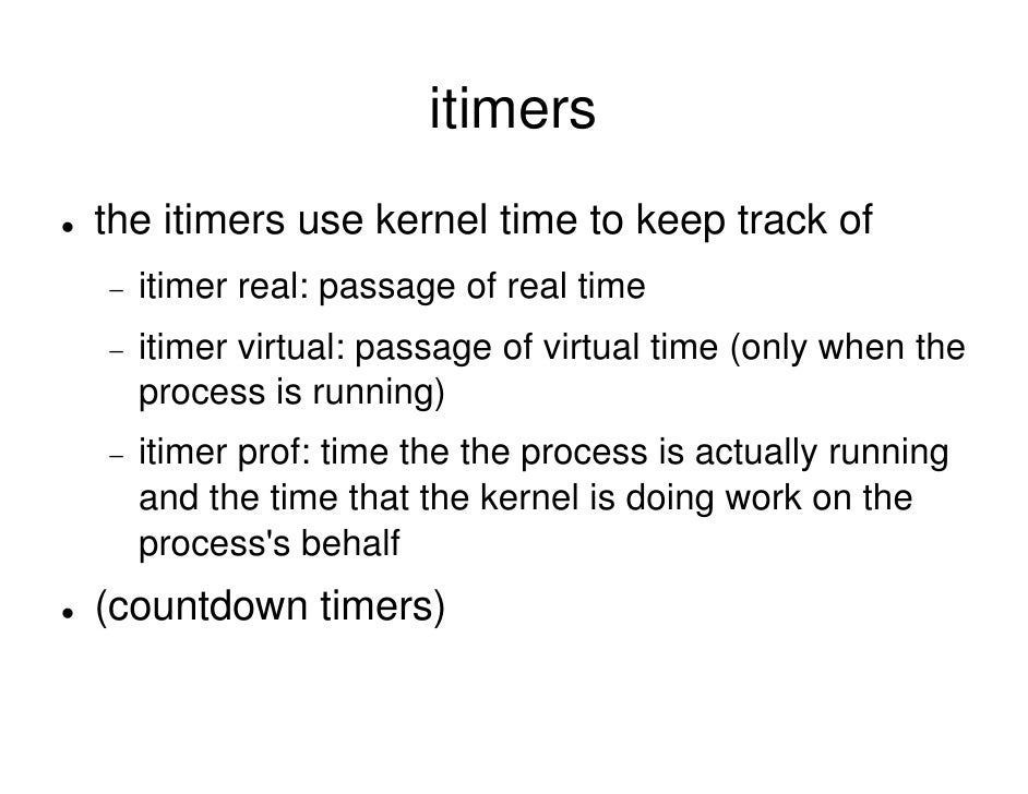 itimers the itimers use kernel time to keep track of −   itimer real: passage of real time −   itimer virtual: passage of ...