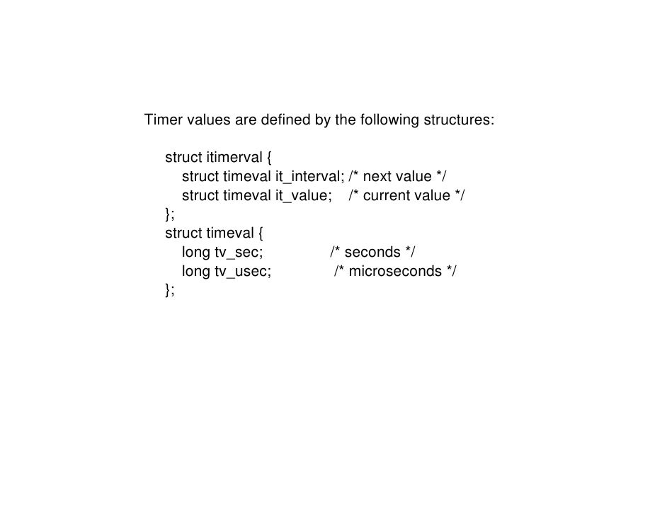 Timer values are defined by the following structures:     struct itimerval {       struct timeval it_interval; /* next val...
