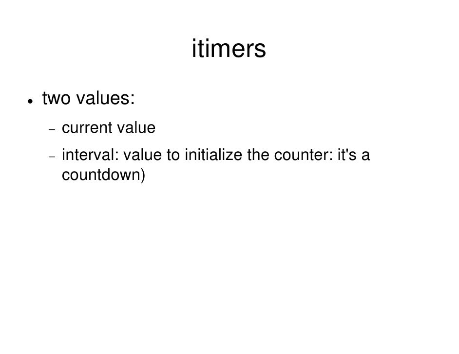 itimers two values: −   current value −   interval: value to initialize the counter: it's a     countdown)