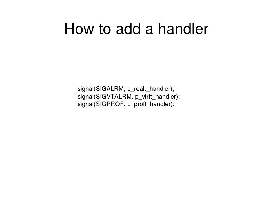 How to add a handler    signal(SIGALRM, p_realt_handler);  signal(SIGVTALRM, p_virtt_handler);  signal(SIGPROF, p_proft_ha...