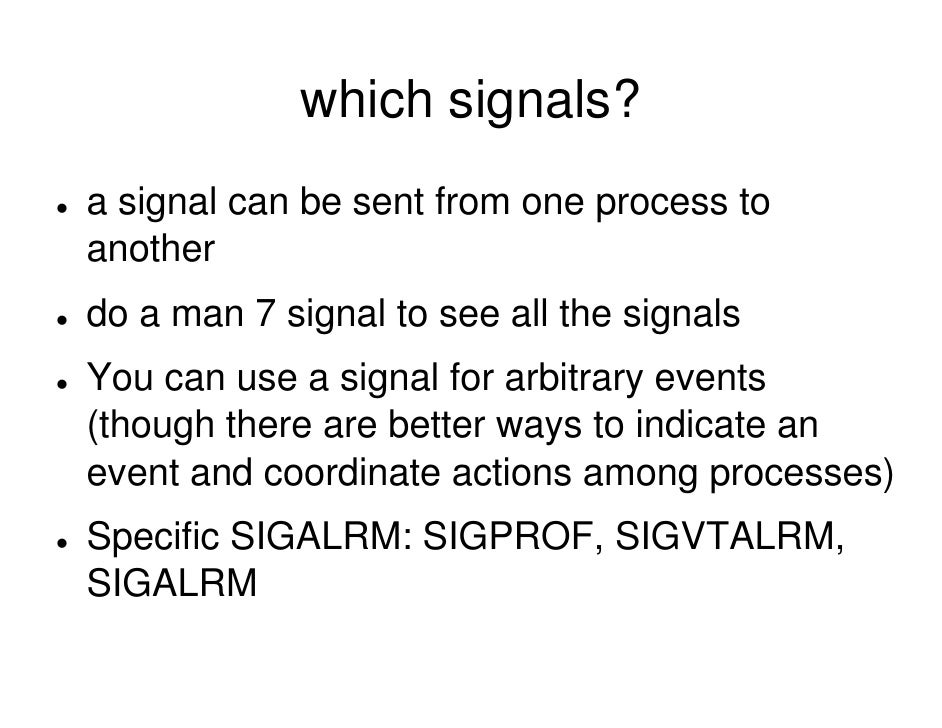 which signals? a signal can be sent from one process to another do a man 7 signal to see all the signals You can use a sig...