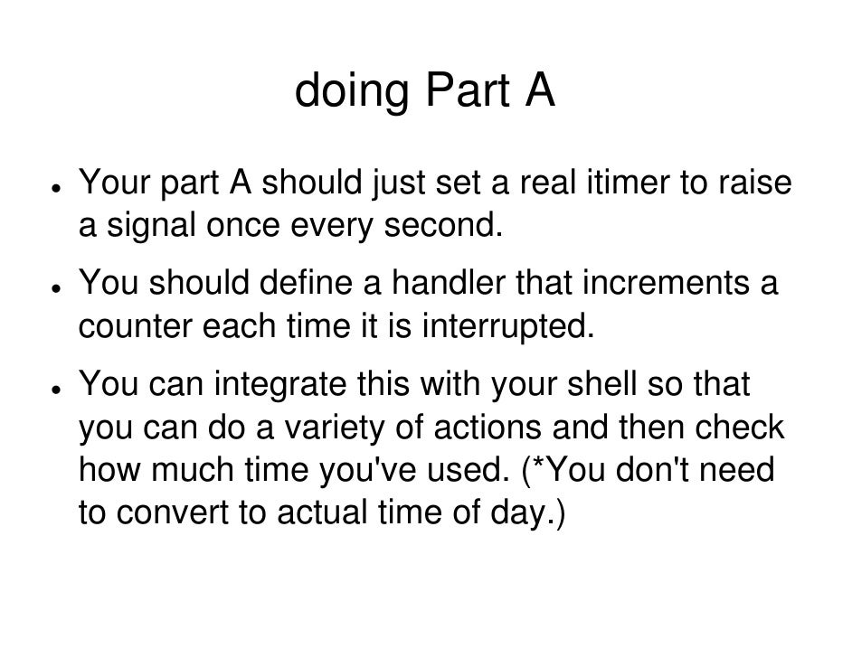 doing Part A Your part A should just set a real itimer to raise a signal once every second. You should define a handler th...