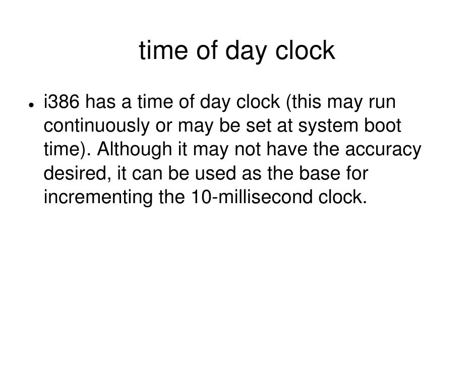time of day clock i386 has a time of day clock (this may run continuously or may be set at system boot time). Although it ...