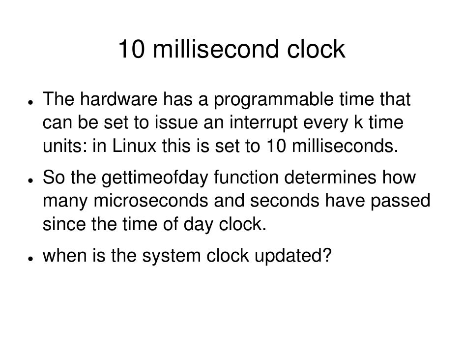 10 millisecond clock The hardware has a programmable time that can be set to issue an interrupt every k time units: in Lin...