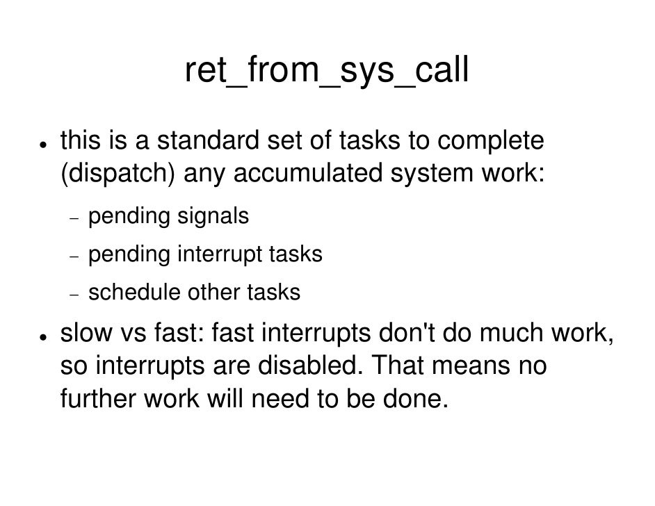 ret_from_sys_call this is a standard set of tasks to complete (dispatch) any accumulated system work: −   pending signals ...