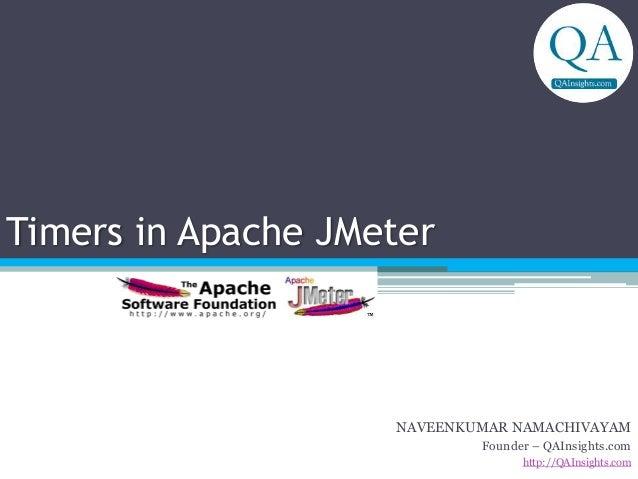 Timers in Apache JMeter NAVEENKUMAR NAMACHIVAYAM Founder – QAInsights.com http://QAInsights.com