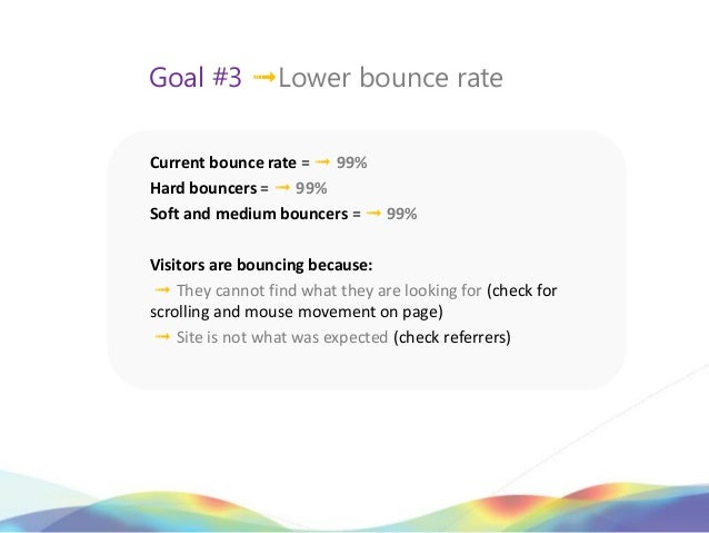 Goal #3 ➟Lower bounce rateCurrent bounce rate = ➟ 99%Hard bouncers = ➟ 99%Soft and medium bouncers = ➟ 99%Visitors are bou...