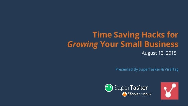 Time Saving Hacks for Growing Your Small Business August 13, 2015 Presented By SuperTasker & ViralTag