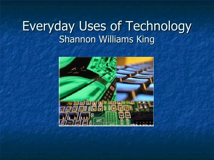 Everyday Uses of Technology Shannon Williams King