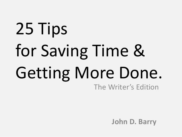 25 Tips for Saving Time & Getting More Done. John D. Barry The Writer's Edition