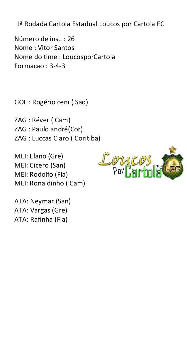1ª Rodada Cartola Estadual Loucos por Cartola FCNúmero de ins.. : 26Nome : Vitor SantosNome do time : LoucosporCartolaForm...