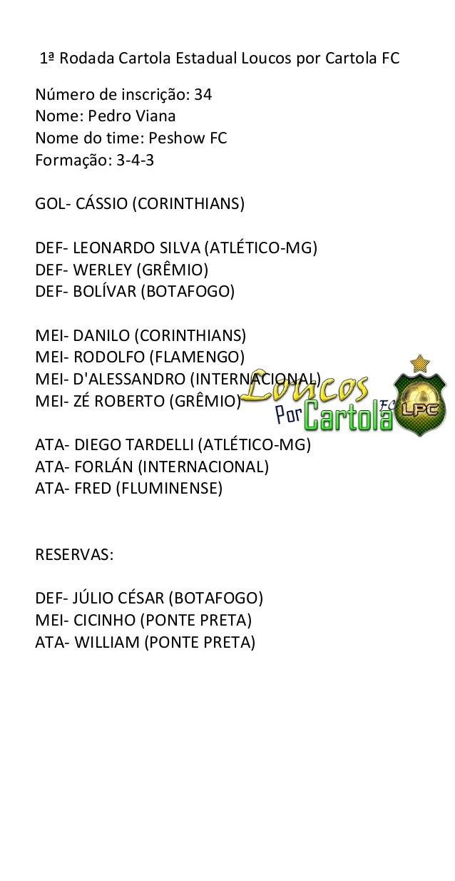 1ª Rodada Cartola Estadual Loucos por Cartola FCNúmero de inscrição: 34Nome: Pedro VianaNome do time: Peshow FCFormação: 3...
