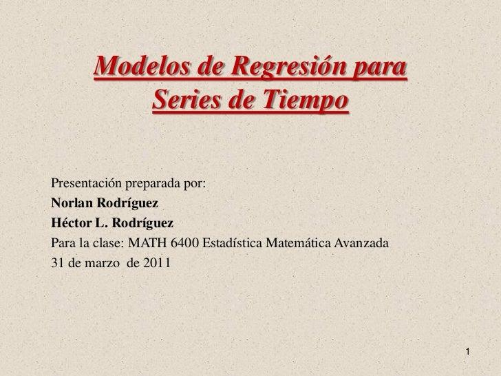 Modelos de Regresión para          Series de TiempoPresentación preparada por:Norlan RodríguezHéctor L. RodríguezPara la c...