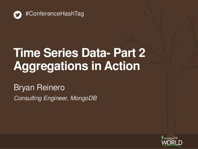 Consulting Engineer, MongoDB Bryan Reinero #ConferenceHashTag Time Series Data- Part 2 Aggregations in Action