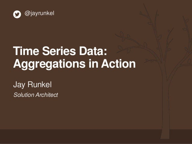 Solution Architect Jay Runkel @jayrunkel Time Series Data: Aggregations in Action