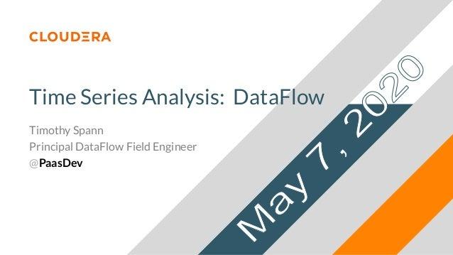 Time Series Analysis: DataFlow Timothy Spann Principal DataFlow Field Engineer @PaasDev