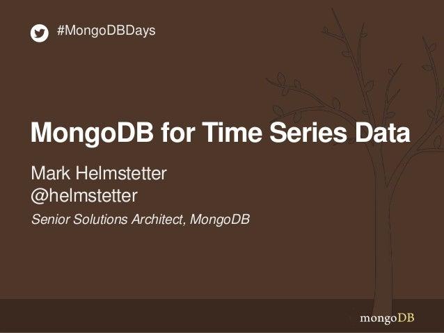 #MongoDBDays  MongoDB for Time Series Data  Mark Helmstetter  @helmstetter  Senior Solutions Architect, MongoDB