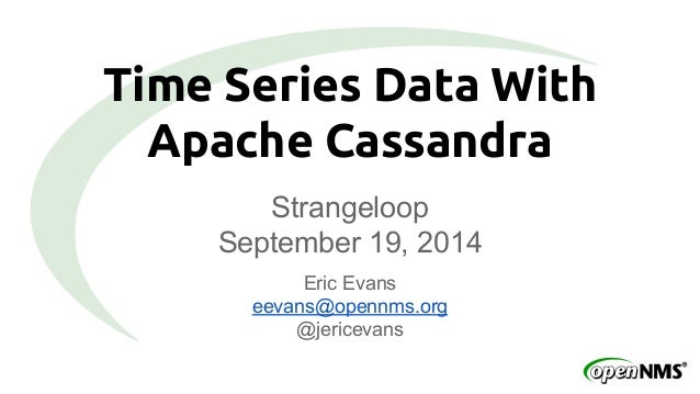 Time Series Data With  Apache Cassandra  Strangeloop  September 19, 2014  Eric Evans  eevans@opennms.org  @jericevans