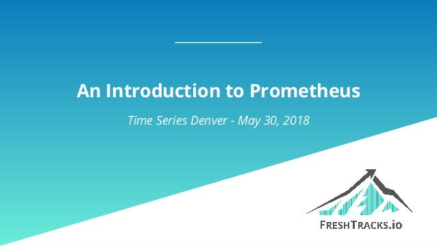 An Introduction to Prometheus Time Series Denver - May 30, 2018