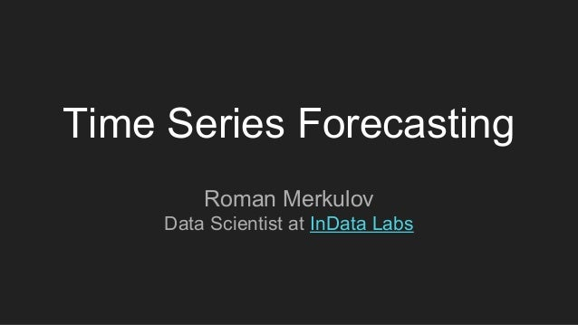 Time Series Forecasting Roman Merkulov Data Scientist at InData Labs