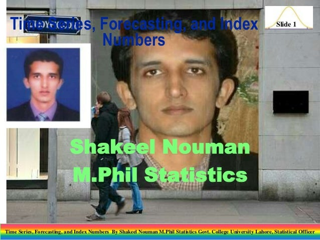 Time Series, Forecasting, and Index Numbers  Slide 1  Shakeel Nouman M.Phil Statistics Time Series, Forecasting, and Index...