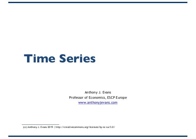 Time Series Anthony J. Evans Professor of Economics, ESCP Europe www.anthonyjevans.com (cc) Anthony J. Evans 2019 | http:/...