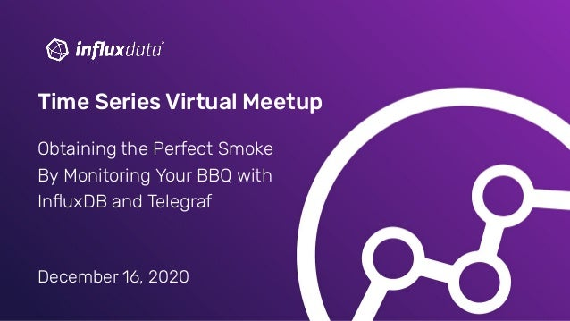 December 16, 2020 Time Series Virtual Meetup Obtaining the Perfect Smoke By Monitoring Your BBQ with InfluxDB and Telegraf