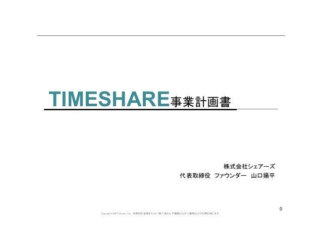 Copyright 2015 Shares, Inc. 本資料の全部または一部に係わらず複製ならびに複写および引用を禁じます。 0 TIMESHARE事業計画書 株式会社シェアーズ 代表取締役 ファウンダー 山口揚平