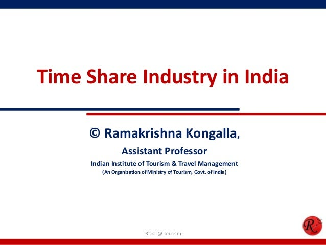Time Share Industry in India© Ramakrishna Kongalla,Assistant ProfessorIndian Institute of Tourism & Travel Management(An O...