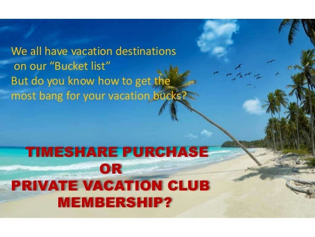 "TIMESHARE PURCHASE OR PRIVATE VACATION CLUB MEMBERSHIP? We all have vacation destinations on our ""Bucket list"" But do you ..."