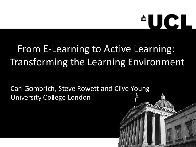 From E-Learning to Active Learning: Transforming the Learning Environment Carl Gombrich, Steve Rowett and Clive Young Univ...