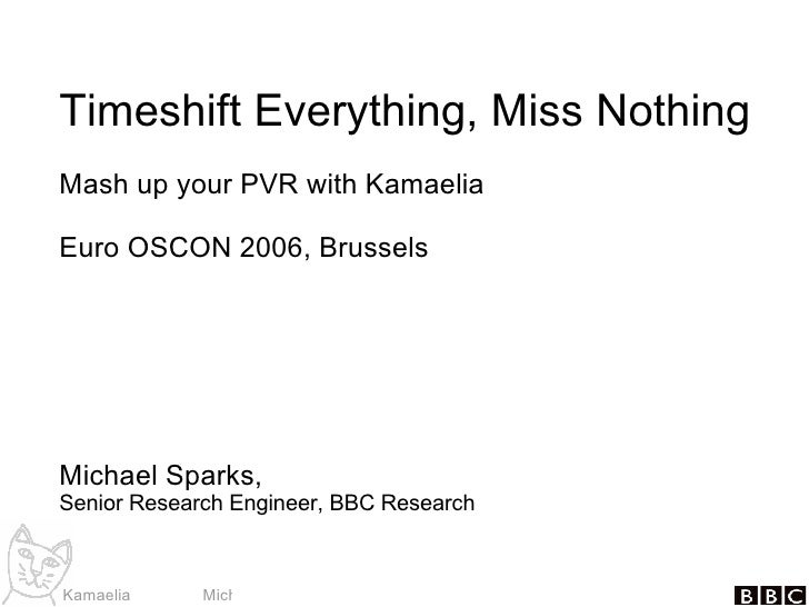 Timeshift Everything, Miss Nothing Mash up your PVR with Kamaelia Euro OSCON 2006, Brussels Michael Sparks, Senior Researc...