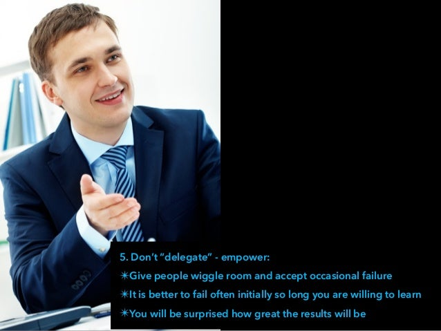 """5. Don't """"delegate"""" - empower: ✴Give people wiggle room and accept occasional failure ✴It is better to fail often initiall..."""