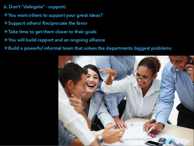 """6. Don't """"delegate"""" - support: ✴You want others to support your great ideas? ✴Support others! Reciprocate the favor ✴Take ..."""