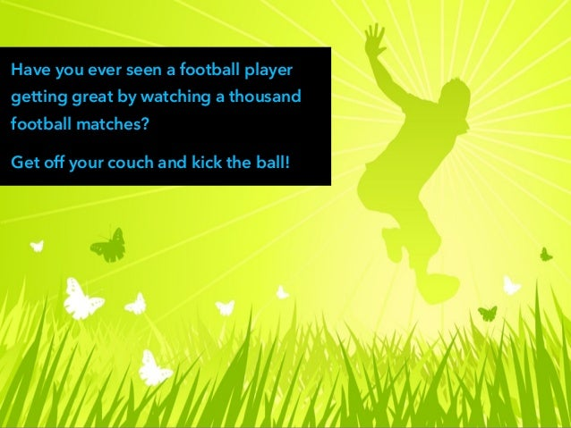Have you ever seen a football player getting great by watching a thousand football matches? Get off your couch and kick th...