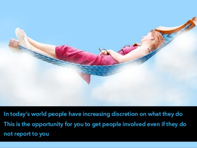 In today's world people have increasing discretion on what they do This is the opportunity for you to get people involved ...