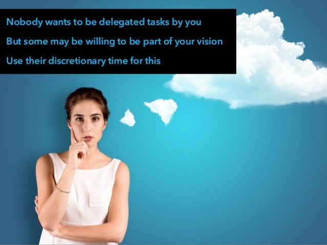 Nobody wants to be delegated tasks by you But some may be willing to be part of your vision Use their discretionary time f...