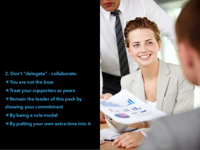 """2. Don't """"delegate"""" - collaborate: ✴You are not the boss ✴Treat your supporters as peers ✴Remain the leader of this pack b..."""