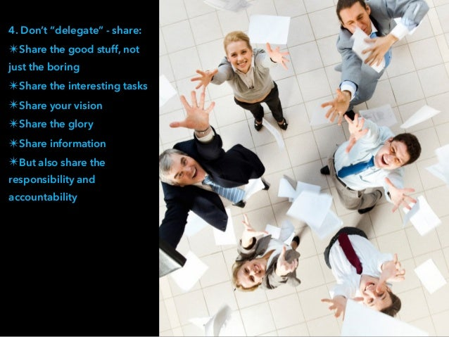 """4. Don't """"delegate"""" - share: ✴Share the good stuff, not just the boring ✴Share the interesting tasks ✴Share your vision ✴S..."""