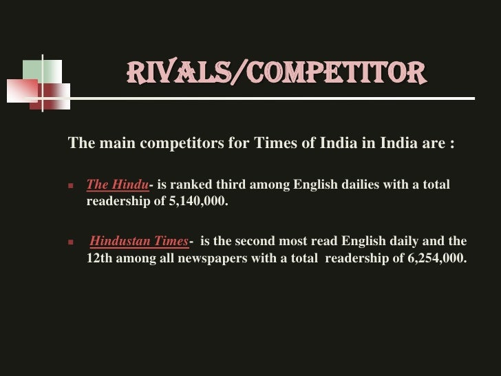 RIVALS/competitorThe main competitors for Times of India in India are :   The Hindu- is ranked third among English dailie...